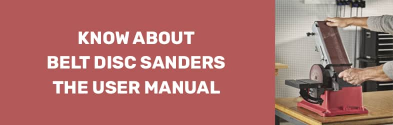 Know About Belt Disc Sanders – the User Manual